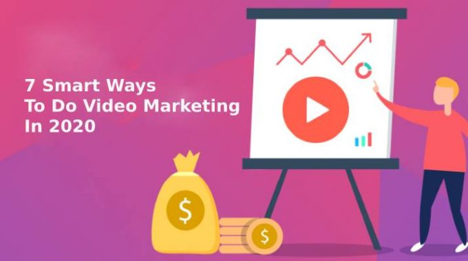 7 Smart Ways To Do Video Marketing In 2020